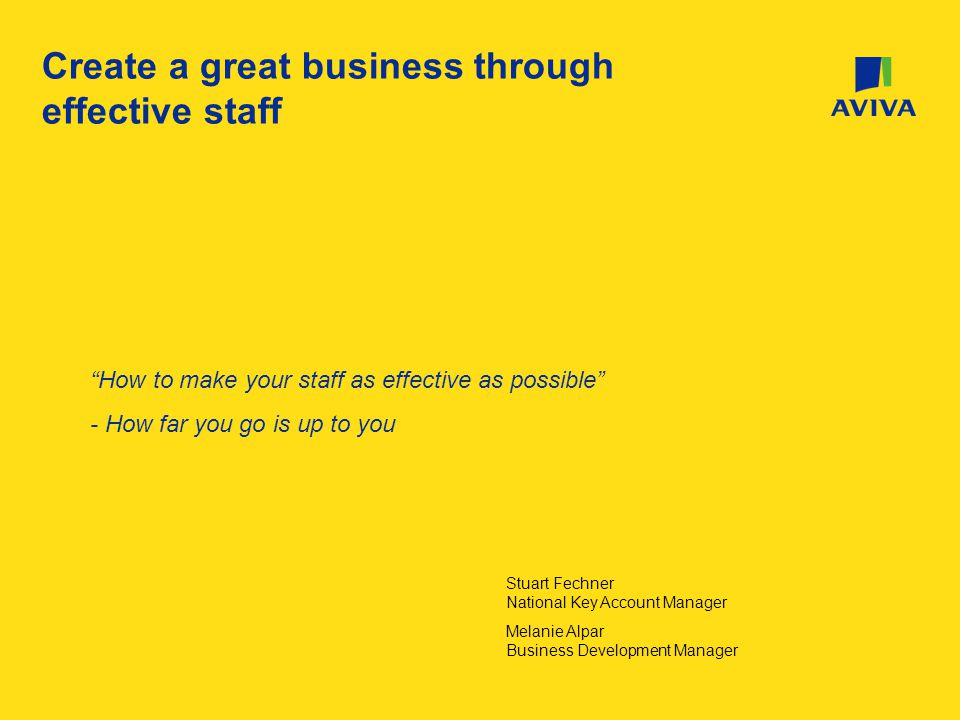 Create a great business through effective staff How to make your staff as effective as possible - How far you go is up to you Stuart Fechner National Key Account Manager Melanie Alpar Business Development Manager