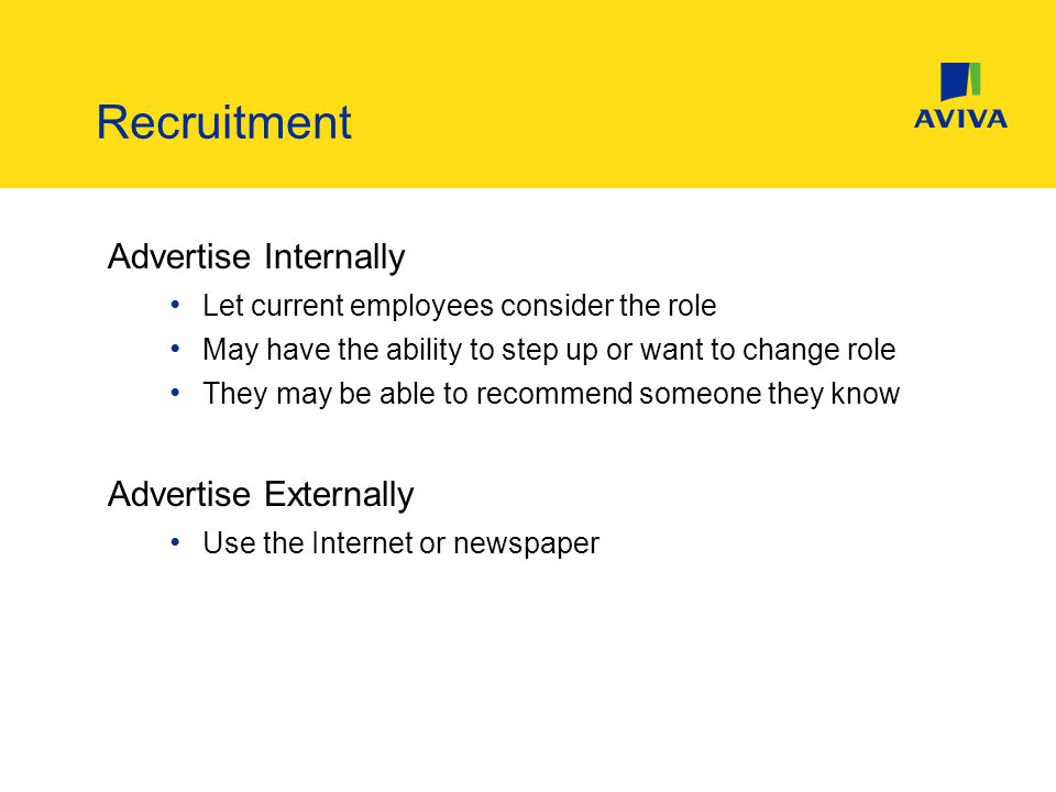 Advertise Internally Let current employees consider the role May have the ability to step up or want to change role They may be able to recommend someone they know Advertise Externally Use the Internet or newspaper Recruitment