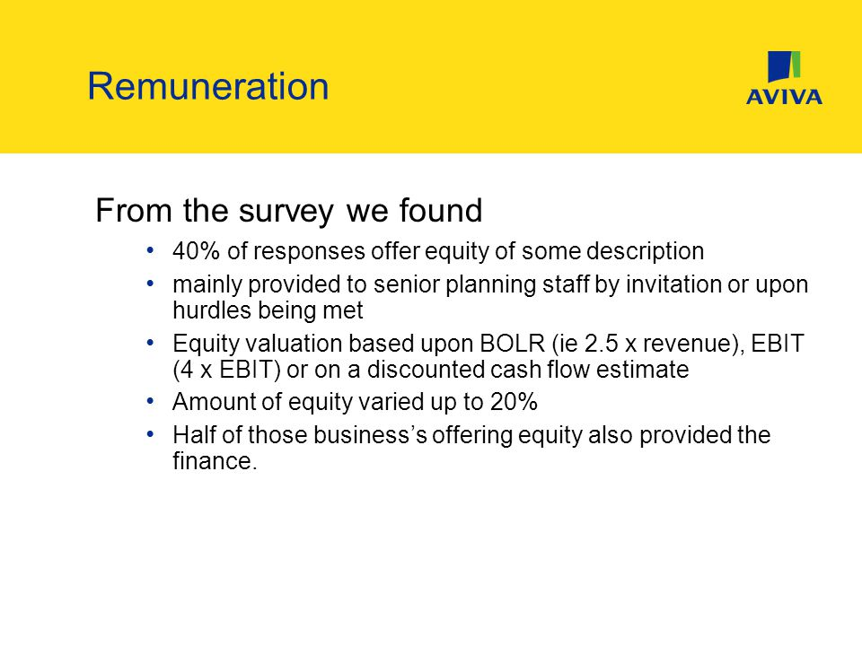 From the survey we found 40% of responses offer equity of some description mainly provided to senior planning staff by invitation or upon hurdles being met Equity valuation based upon BOLR (ie 2.5 x revenue), EBIT (4 x EBIT) or on a discounted cash flow estimate Amount of equity varied up to 20% Half of those business's offering equity also provided the finance.