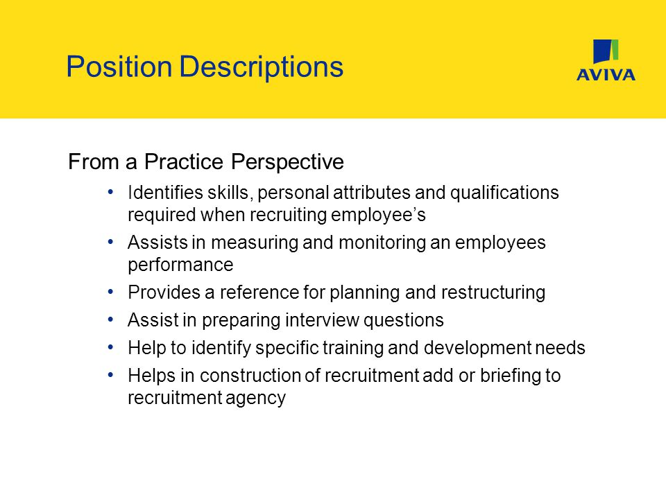 From a Practice Perspective Identifies skills, personal attributes and qualifications required when recruiting employee's Assists in measuring and monitoring an employees performance Provides a reference for planning and restructuring Assist in preparing interview questions Help to identify specific training and development needs Helps in construction of recruitment add or briefing to recruitment agency Position Descriptions