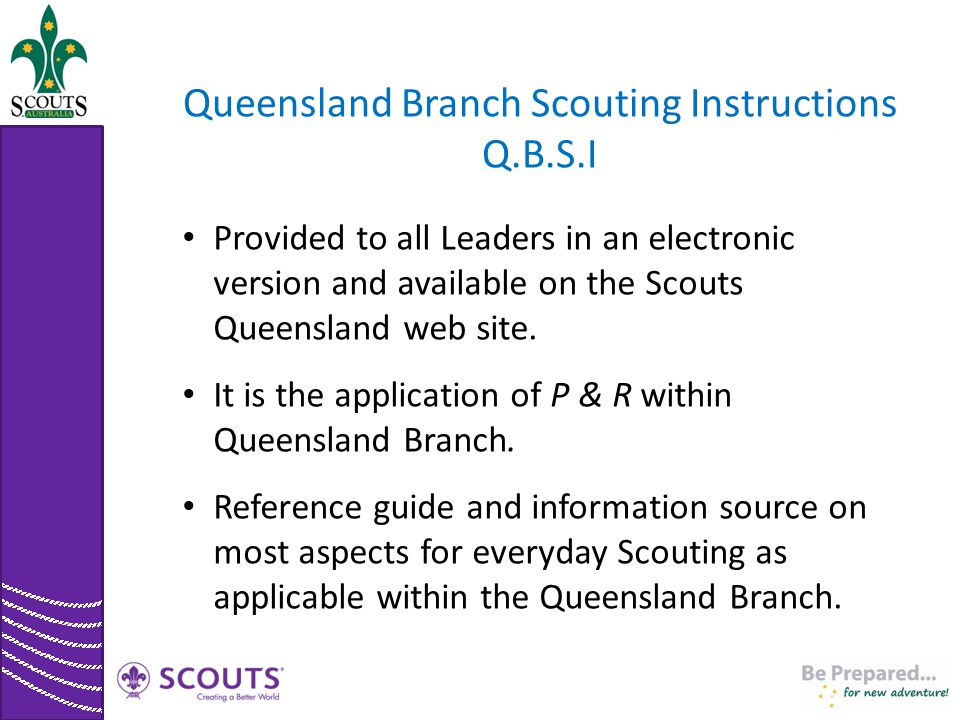 Queensland Branch Scouting Instructions Q.B.S.I Provided to all Leaders in an electronic version and available on the Scouts Queensland web site. It i