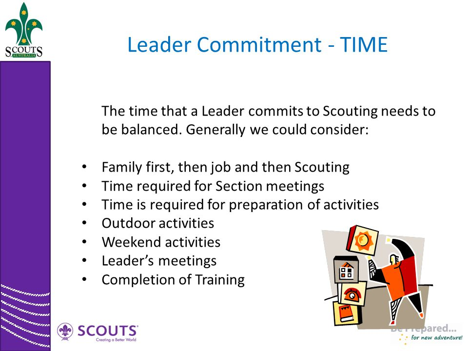 Leader Commitment - TIME The time that a Leader commits to Scouting needs to be balanced. Generally we could consider: Family first, then job and then