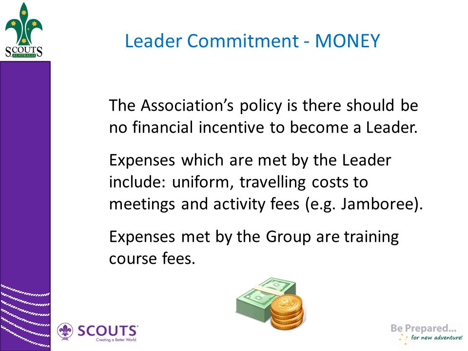 Leader Commitment - MONEY The Association's policy is there should be no financial incentive to become a Leader. Expenses which are met by the Leader
