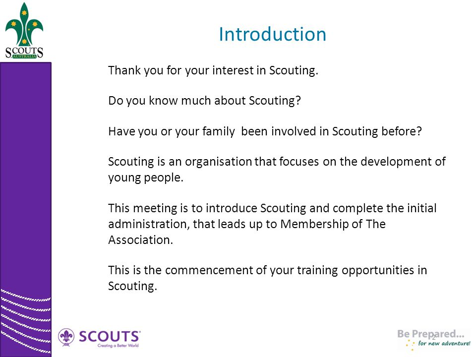 Introduction Thank you for your interest in Scouting. Do you know much about Scouting? Have you or your family been involved in Scouting before? Scout