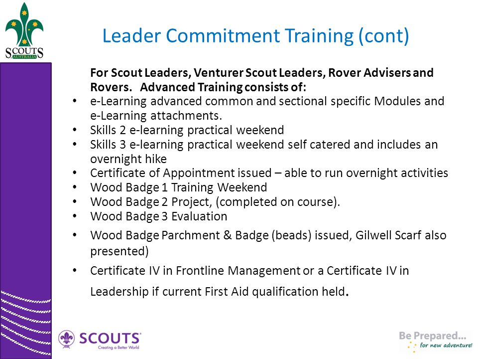 Leader Commitment Training (cont) For Scout Leaders, Venturer Scout Leaders, Rover Advisers and Rovers. Advanced Training consists of: e-Learning adva