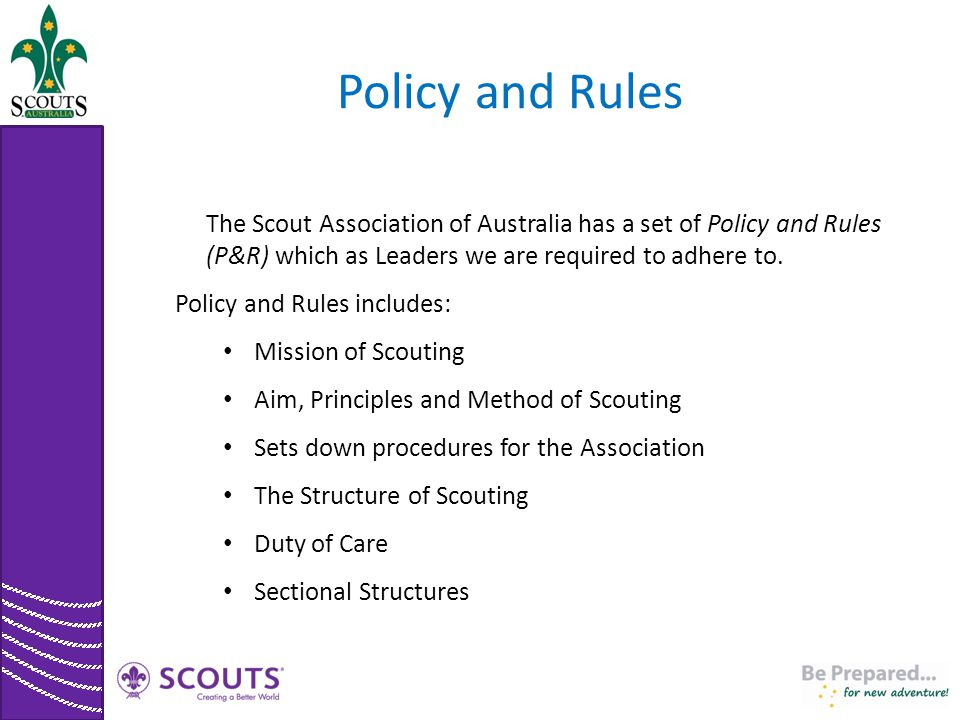Policy and Rules The Scout Association of Australia has a set of Policy and Rules (P&R) which as Leaders we are required to adhere to. Policy and Rule