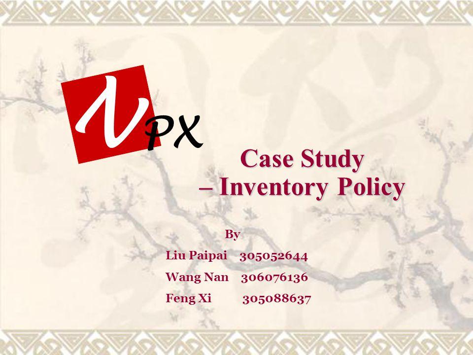 By Liu Paipai 305052644 Wang Nan 306076136 Feng Xi 305088637 PX N Case Study – Inventory Policy