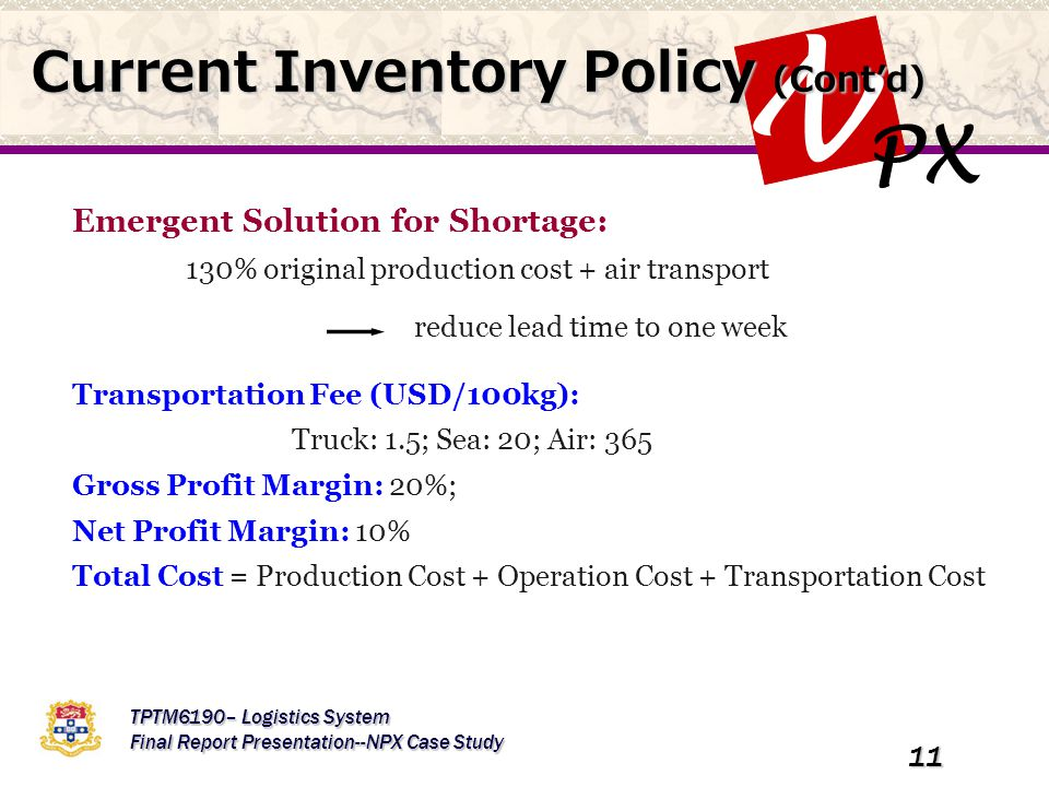 PX N TPTM6190– Logistics System Final Report Presentation--NPX Case Study 11 Emergent Solution for Shortage: 130% original production cost + air transport Transportation Fee (USD/100kg): Truck: 1.5; Sea: 20; Air: 365 Gross Profit Margin: 20%; Net Profit Margin: 10% Total Cost = Production Cost + Operation Cost + Transportation Cost Current Inventory Policy (Cont'd) reduce lead time to one week