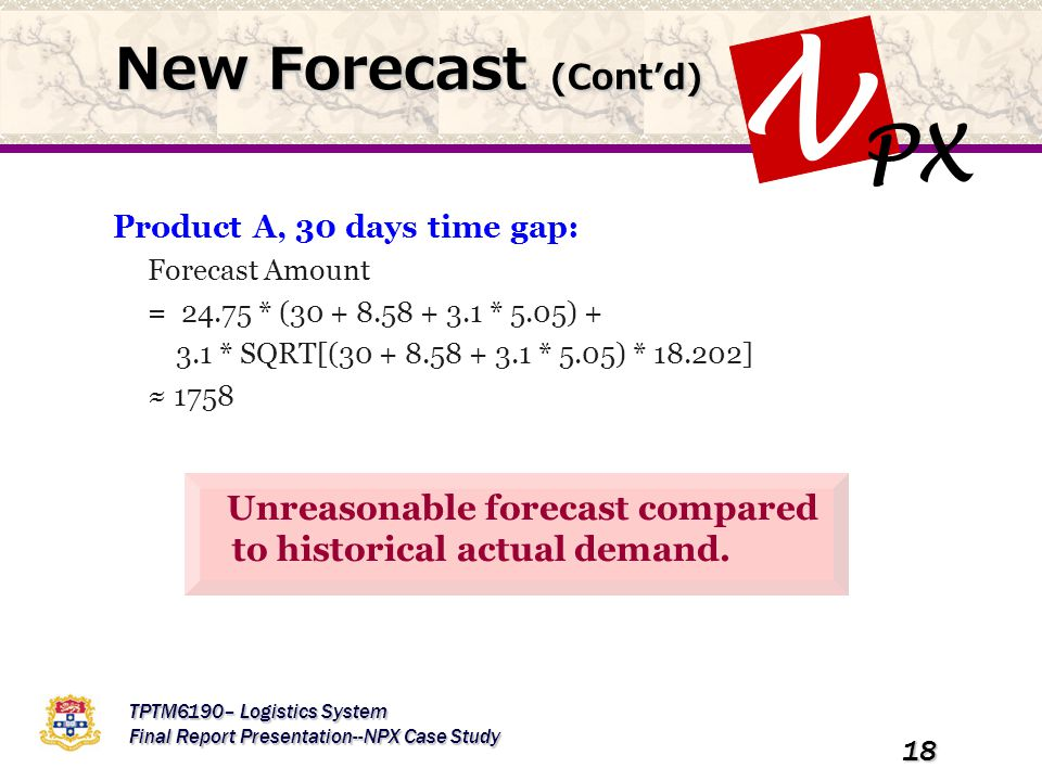 PX N TPTM6190– Logistics System Final Report Presentation--NPX Case Study 18 New Forecast (Cont'd) Unreasonable forecast compared to historical actual