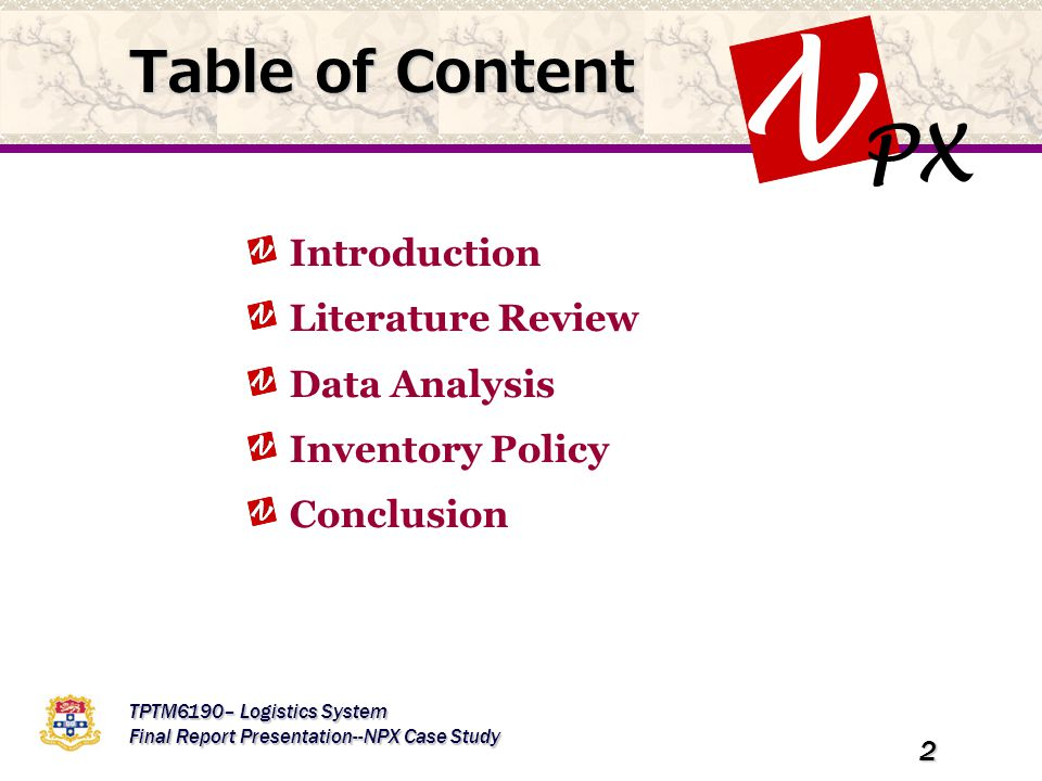 PX N TPTM6190– Logistics System Final Report Presentation--NPX Case Study 2 Table of Content Introduction Literature Review Data Analysis Inventory Policy Conclusion