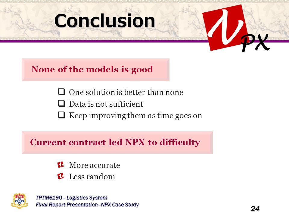 PX N TPTM6190– Logistics System Final Report Presentation--NPX Case Study 24 Conclusion None of the models is good  One solution is better than none  Data is not sufficient  Keep improving them as time goes on Current contract led NPX to difficulty More accurate Less random