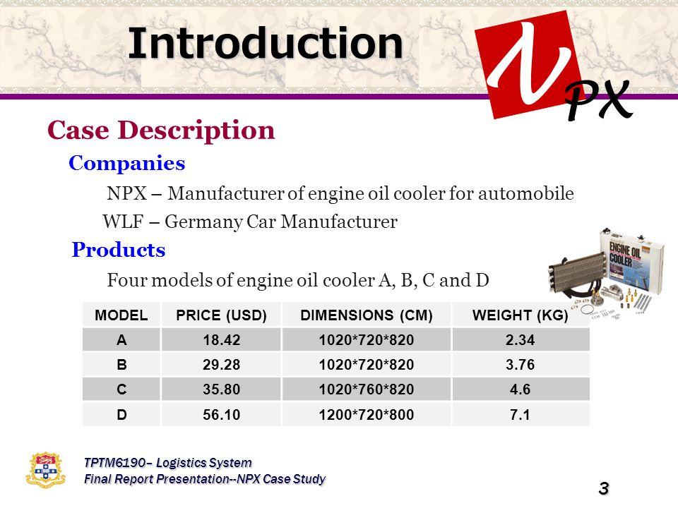 PX N TPTM6190– Logistics System Final Report Presentation--NPX Case Study 3 Introduction Case Description Companies NPX – Manufacturer of engine oil cooler for automobile WLF – Germany Car Manufacturer Products Four models of engine oil cooler A, B, C and D MODELPRICE (USD)DIMENSIONS (CM)WEIGHT (KG) A18.421020*720*8202.34 B29.281020*720*8203.76 C35.801020*760*8204.6 D56.101200*720*8007.1
