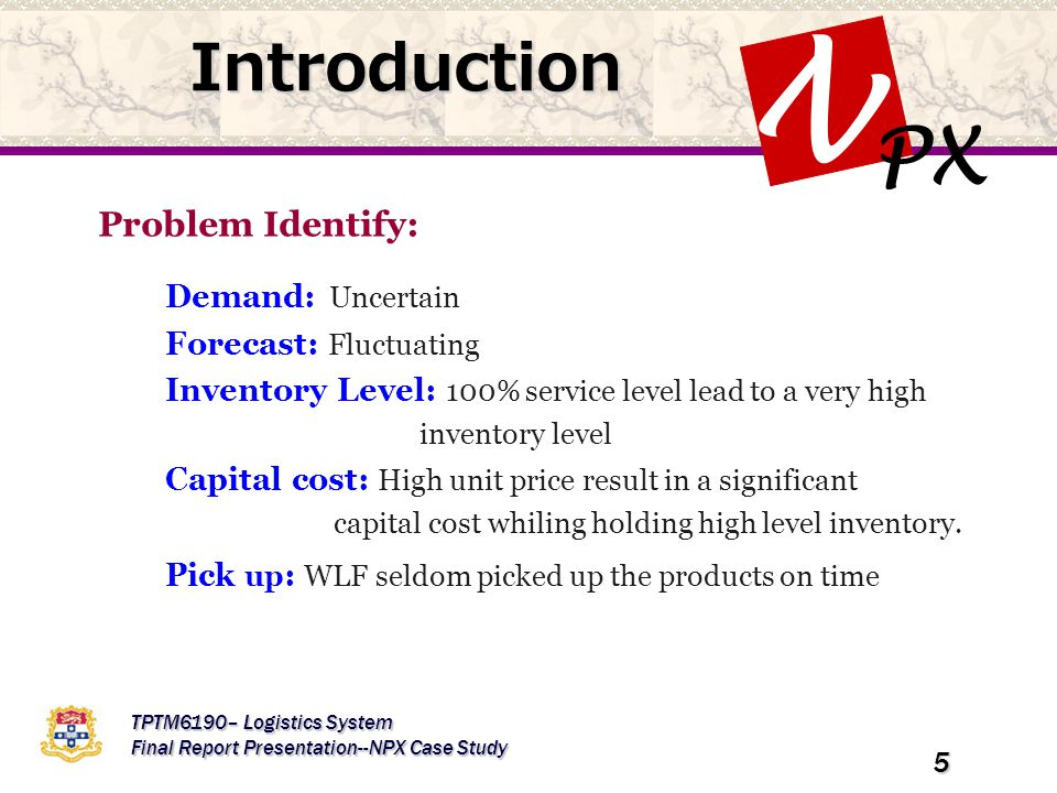 PX N TPTM6190– Logistics System Final Report Presentation--NPX Case Study 5 Introduction Problem Identify: Demand: Uncertain Forecast: Fluctuating Inventory Level: 100% service level lead to a very high inventory level Capital cost: High unit price result in a significant capital cost whiling holding high level inventory.