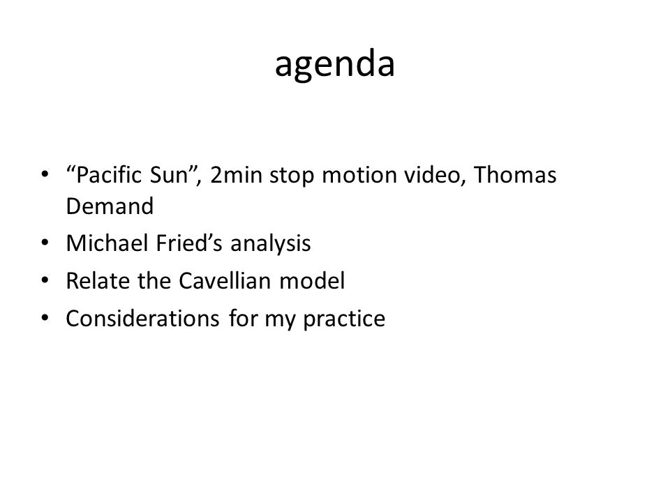 "agenda ""Pacific Sun"", 2min stop motion video, Thomas Demand Michael Fried's analysis Relate the Cavellian model Considerations for my practice"