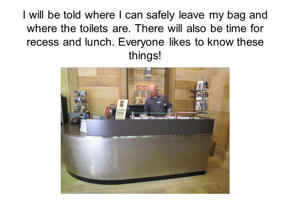 I will be told where I can safely leave my bag and where the toilets are.