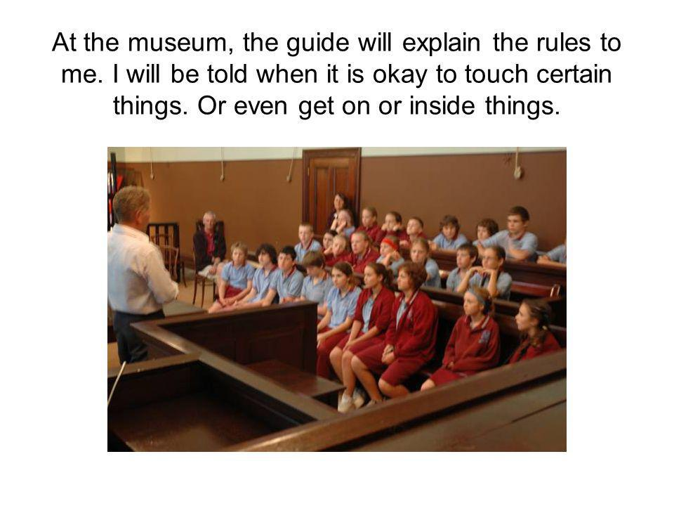 At the museum, the guide will explain the rules to me.