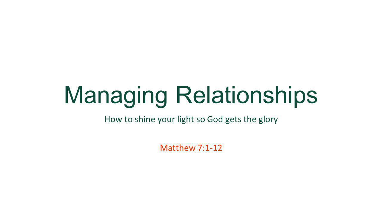 Managing Relationships How to shine your light so God gets the glory Matthew 7:1-12
