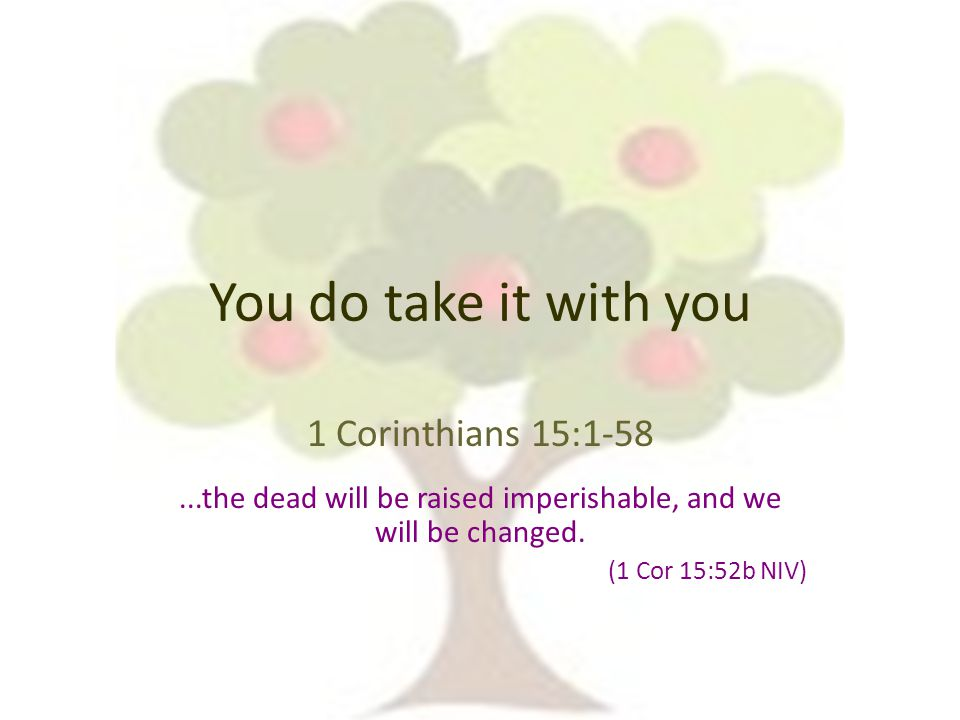 You do take it with you 1 Corinthians 15:1-58...the dead will be raised imperishable, and we will be changed.