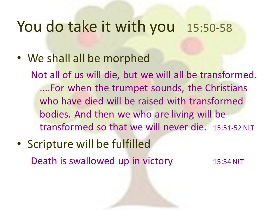 You do take it with you 15:50-58 We shall all be morphed Not all of us will die, but we will all be transformed.....For when the trumpet sounds, the Christians who have died will be raised with transformed bodies.