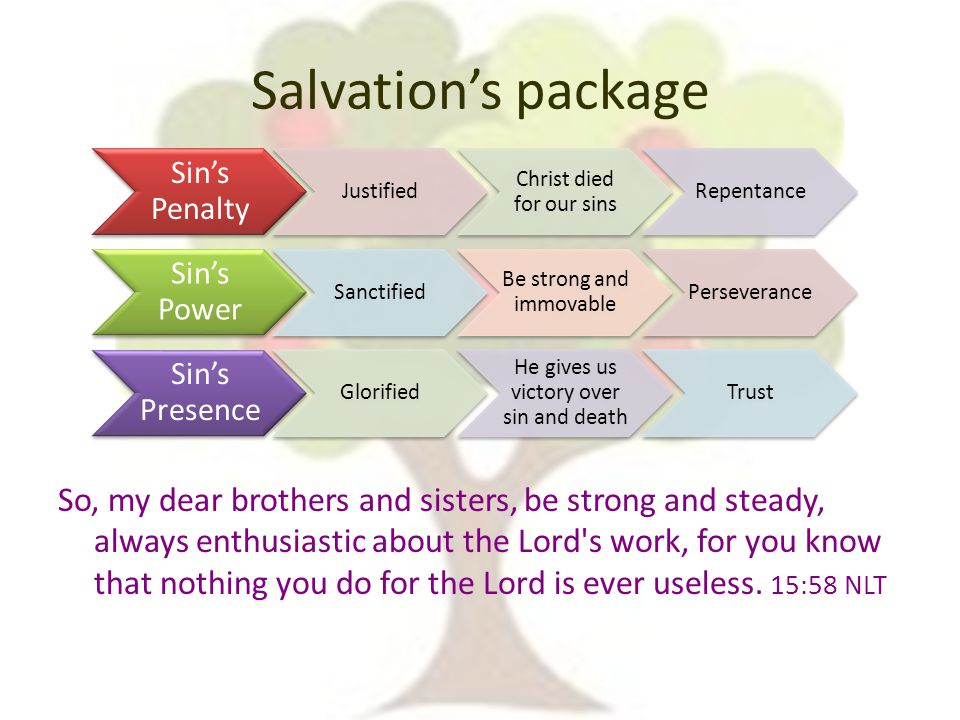 Salvation's package So, my dear brothers and sisters, be strong and steady, always enthusiastic about the Lord s work, for you know that nothing you do for the Lord is ever useless.