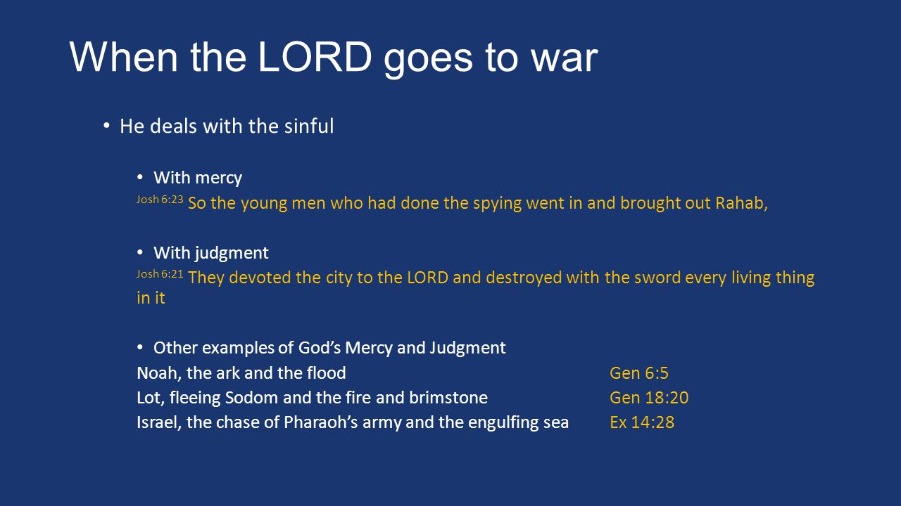 When the LORD goes to war He deals with the sinful With mercy Josh 6:23 So the young men who had done the spying went in and brought out Rahab, With judgment Josh 6:21 They devoted the city to the LORD and destroyed with the sword every living thing in it Other examples of God's Mercy and Judgment Noah, the ark and the floodGen 6:5 Lot, fleeing Sodom and the fire and brimstoneGen 18:20 Israel, the chase of Pharaoh's army and the engulfing seaEx 14:28