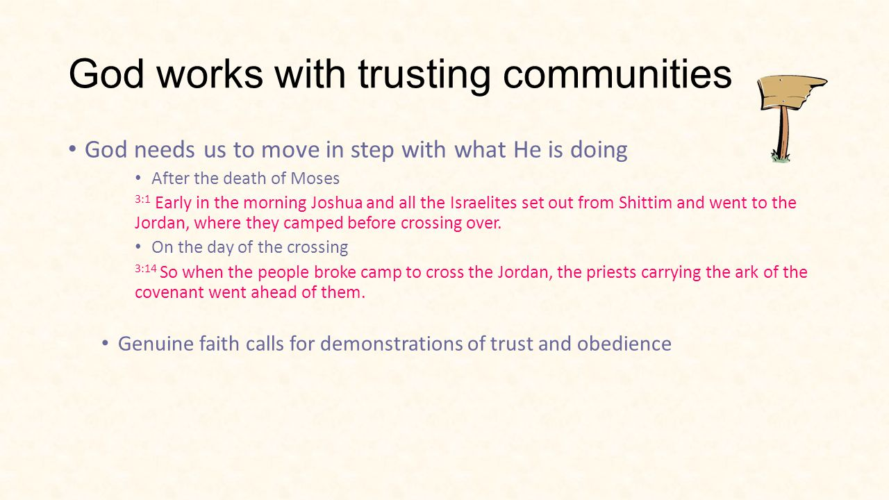 God works with trusting communities God needs us to move in step with what He is doing After the death of Moses 3:1 Early in the morning Joshua and all the Israelites set out from Shittim and went to the Jordan, where they camped before crossing over.
