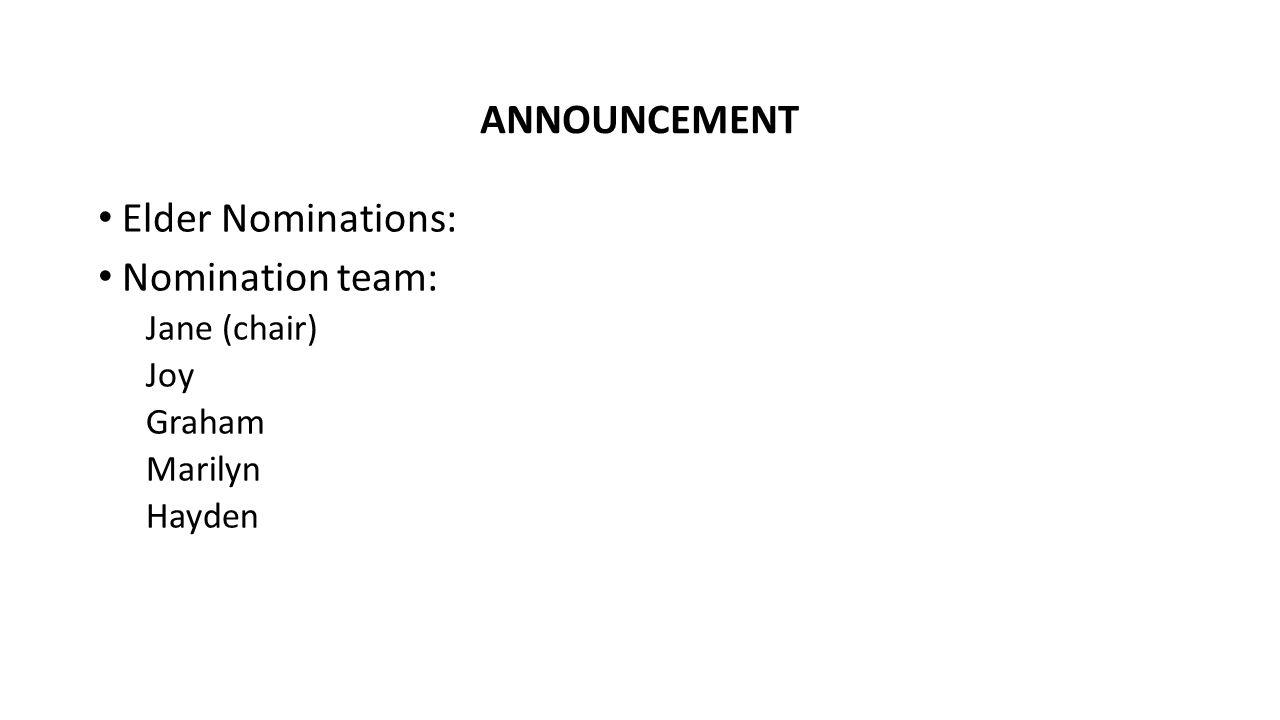 Elder Nominations: Nomination team: Jane (chair) Joy Graham Marilyn Hayden ANNOUNCEMENT