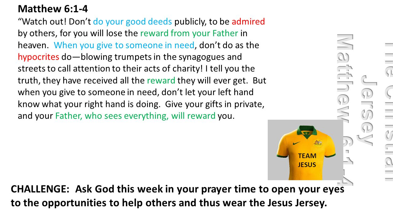 "Matthew 6:1-4 ""Watch out! Don't do your good deeds publicly, to be admired by others, for you will lose the reward from your Father in heaven. When yo"