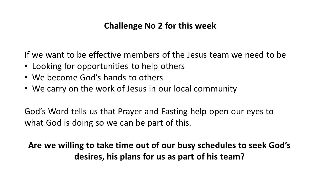 Challenge No 2 for this week If we want to be effective members of the Jesus team we need to be Looking for opportunities to help others We become God