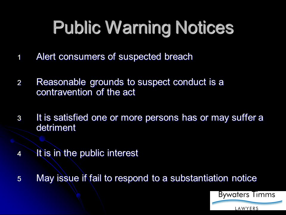 Public Warning Notices 1 Alert consumers of suspected breach 2 Reasonable grounds to suspect conduct is a contravention of the act 3 It is satisfied one or more persons has or may suffer a detriment 4 It is in the public interest 5 May issue if fail to respond to a substantiation notice