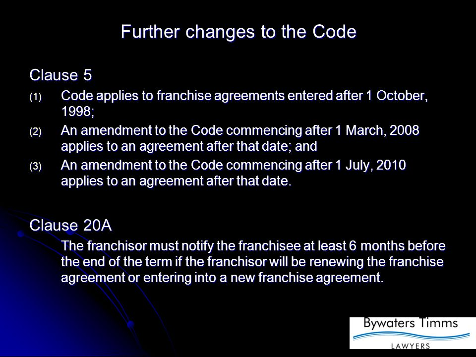 Further changes to the Code Clause 5 (1) Code applies to franchise agreements entered after 1 October, 1998; (2) An amendment to the Code commencing after 1 March, 2008 applies to an agreement after that date; and (3) An amendment to the Code commencing after 1 July, 2010 applies to an agreement after that date.