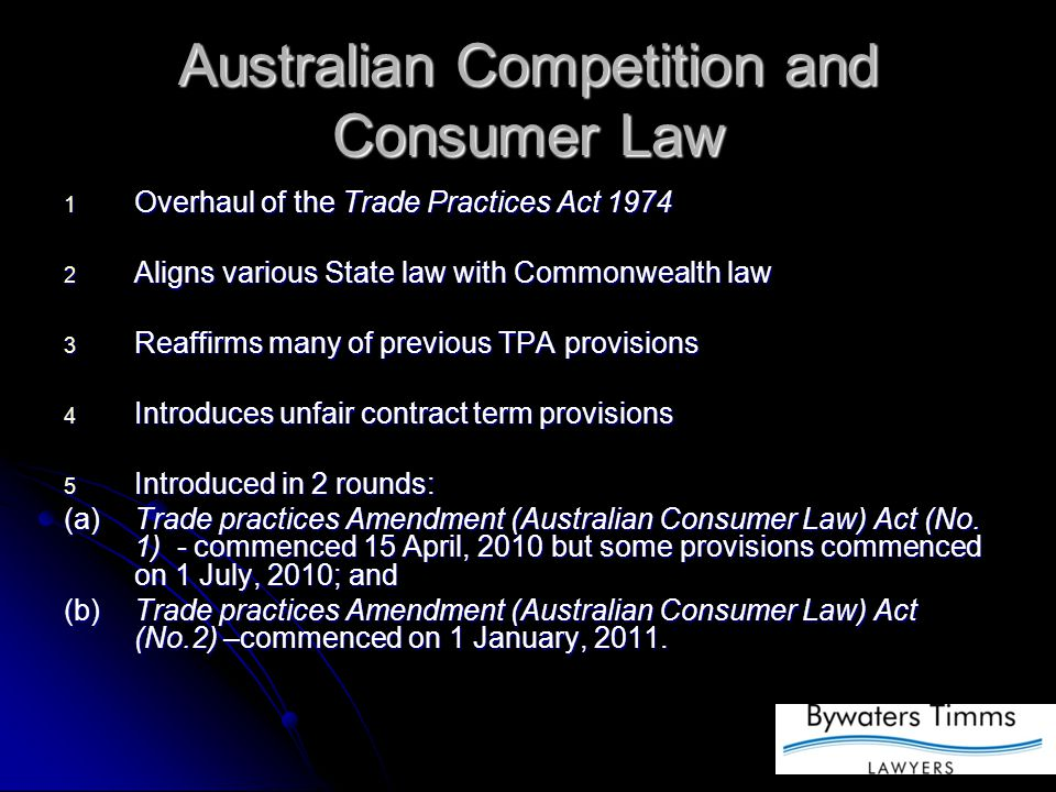 Australian Competition and Consumer Law 1 Overhaul of the Trade Practices Act 1974 2 Aligns various State law with Commonwealth law 3 Reaffirms many of previous TPA provisions 4 Introduces unfair contract term provisions 5 Introduced in 2 rounds: (a)Trade practices Amendment (Australian Consumer Law) Act (No.