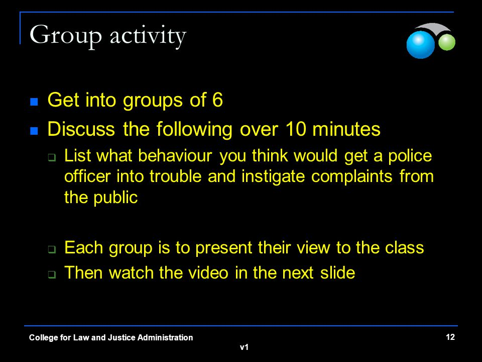 v1 Group activity Get into groups of 6 Discuss the following over 10 minutes  List what behaviour you think would get a police officer into trouble and instigate complaints from the public  Each group is to present their view to the class  Then watch the video in the next slide 12 College for Law and Justice Administration