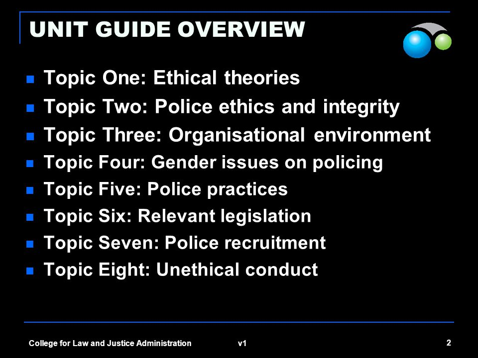v1 2 College for Law and Justice Administration UNIT GUIDE OVERVIEW Topic One: Ethical theories Topic Two: Police ethics and integrity Topic Three: Organisational environment Topic Four: Gender issues on policing Topic Five: Police practices Topic Six: Relevant legislation Topic Seven: Police recruitment Topic Eight: Unethical conduct