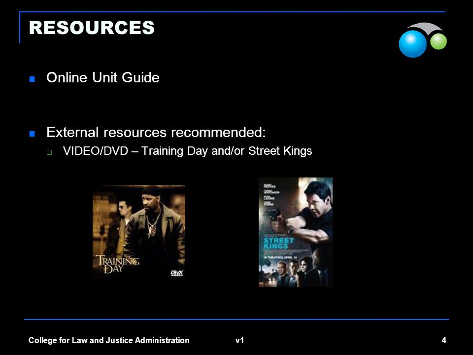 v1 4 College for Law and Justice Administration RESOURCES Online Unit Guide External resources recommended:  VIDEO/DVD – Training Day and/or Street Kings