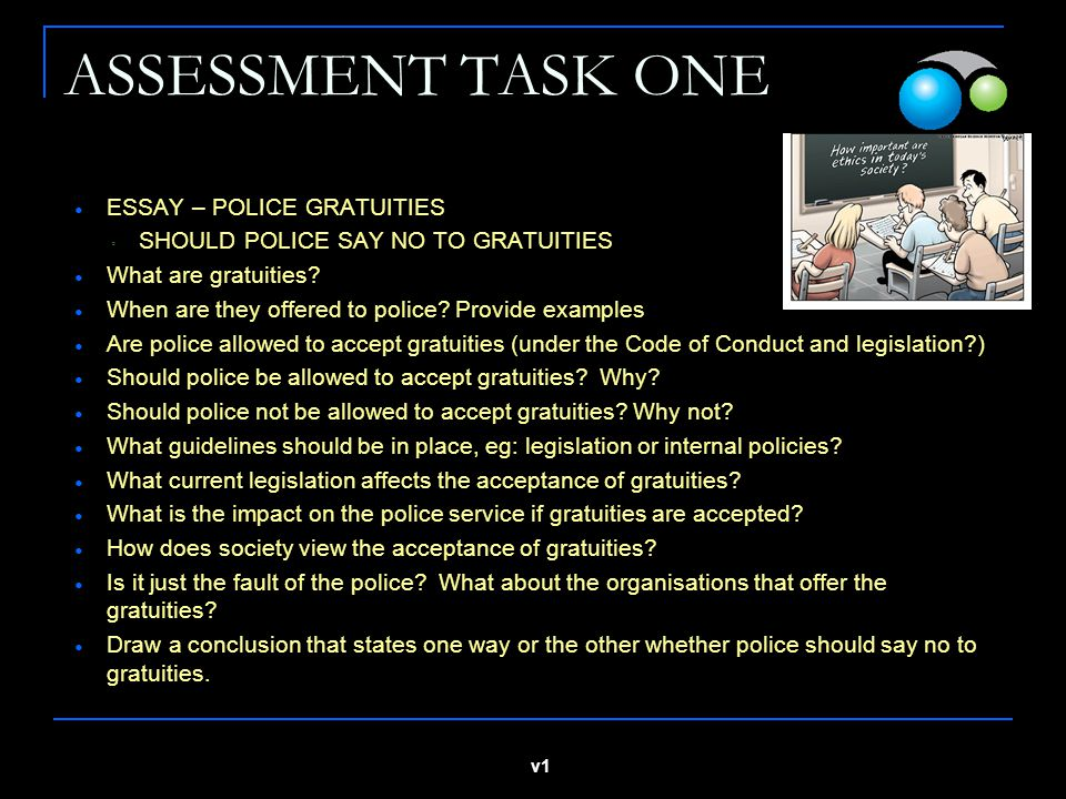 v1 ASSESSMENT TASK ONE ESSAY – POLICE GRATUITIES ◦ SHOULD POLICE SAY NO TO GRATUITIES What are gratuities.