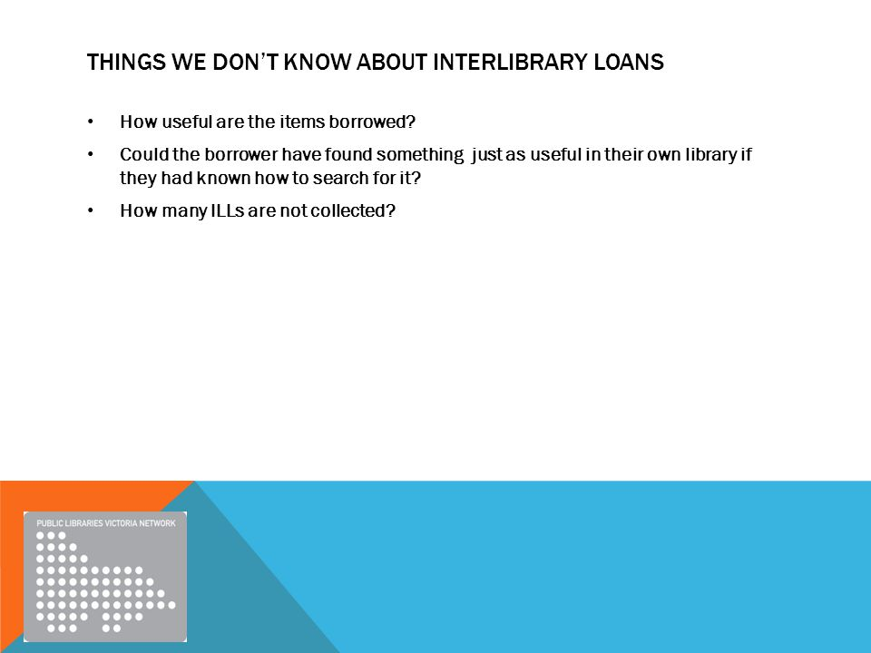 THINGS WE DON'T KNOW ABOUT INTERLIBRARY LOANS How useful are the items borrowed.