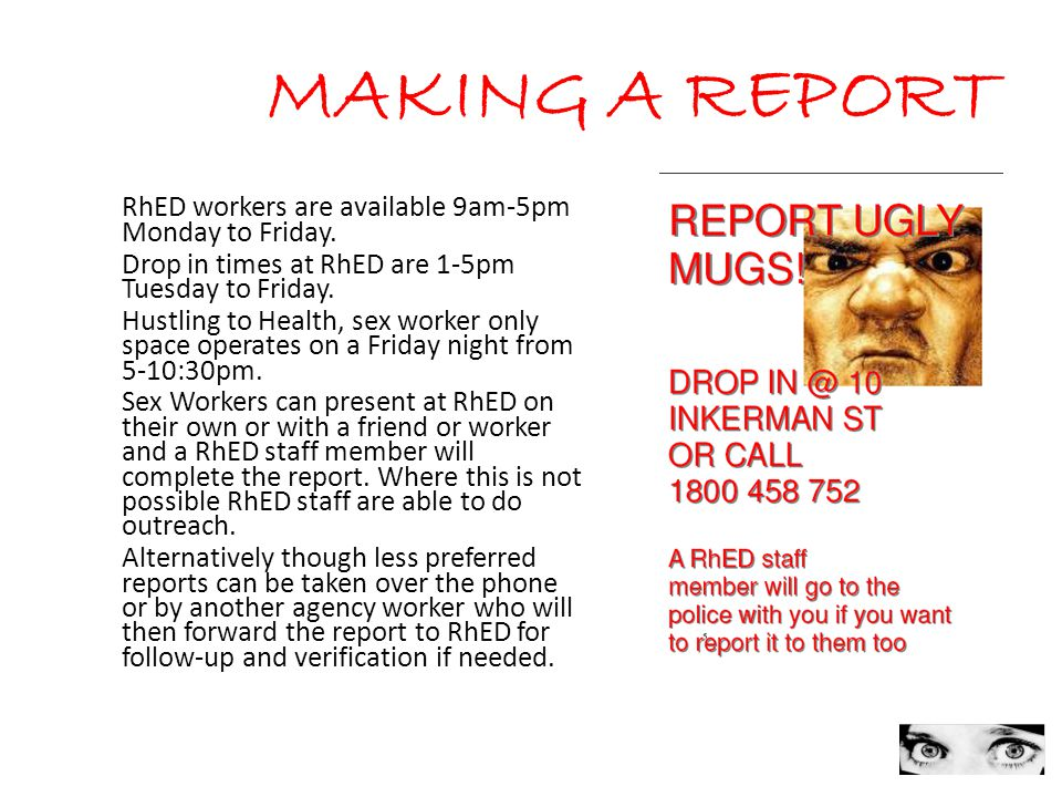 8 MAKING A REPORT RhED workers are available 9am-5pm Monday to Friday. Drop in times at RhED are 1-5pm Tuesday to Friday. Hustling to Health, sex work