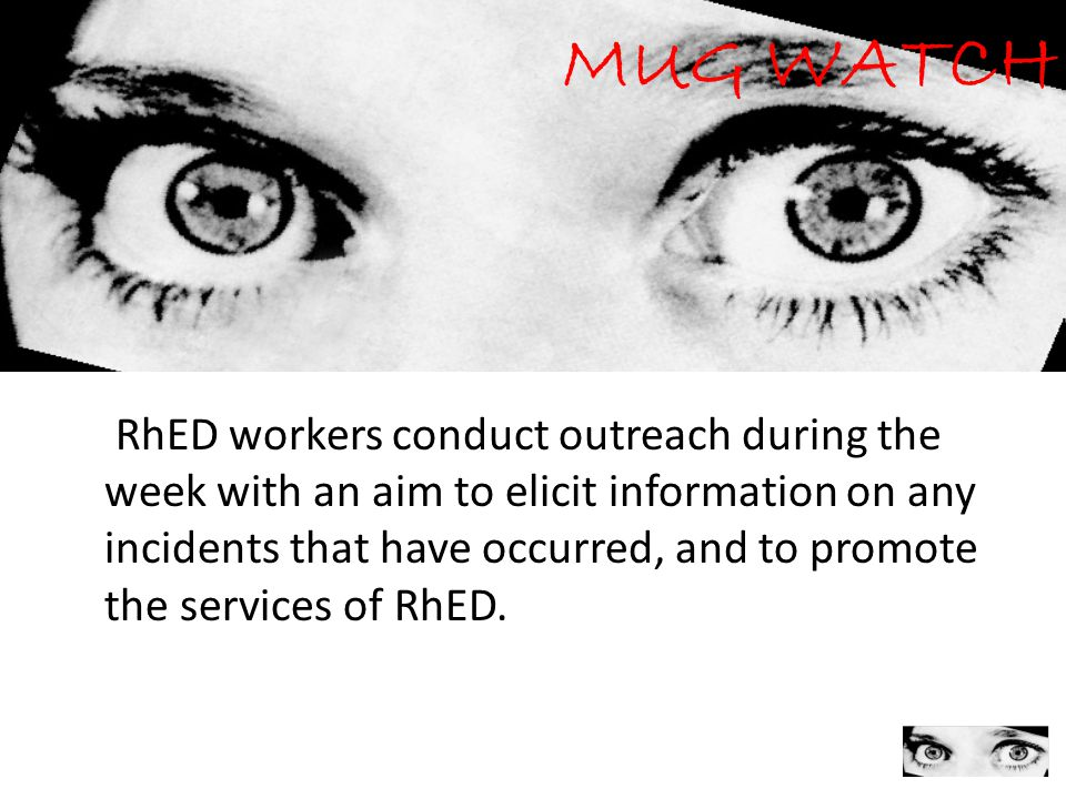 9 MUG WATCH RhED workers conduct outreach during the week with an aim to elicit information on any incidents that have occurred, and to promote the se
