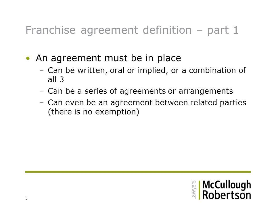 6 Franchise agreement definition – part 2 The operation of the business under the agreement is substantially or materially associated with a trade mark, advertising or commercial symbol –Mere trade mark licence is sufficient to satisfy this criteria