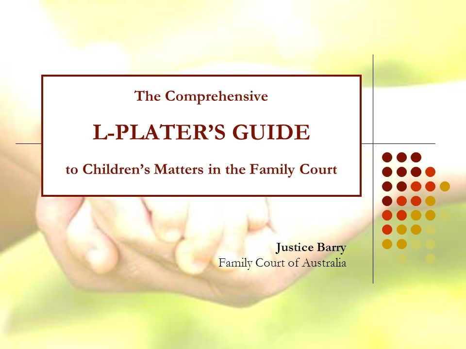 The Comprehensive L-PLATER'S GUIDE to Children's Matters in the Family Court Justice Barry Family Court of Australia