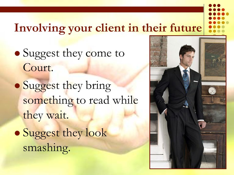 Involving your client in their future Suggest they come to Court.