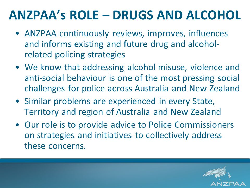 ANZPAA's ROLE – DRUGS AND ALCOHOL ANZPAA continuously reviews, improves, influences and informs existing and future drug and alcohol- related policing strategies We know that addressing alcohol misuse, violence and anti-social behaviour is one of the most pressing social challenges for police across Australia and New Zealand Similar problems are experienced in every State, Territory and region of Australia and New Zealand Our role is to provide advice to Police Commissioners on strategies and initiatives to collectively address these concerns.