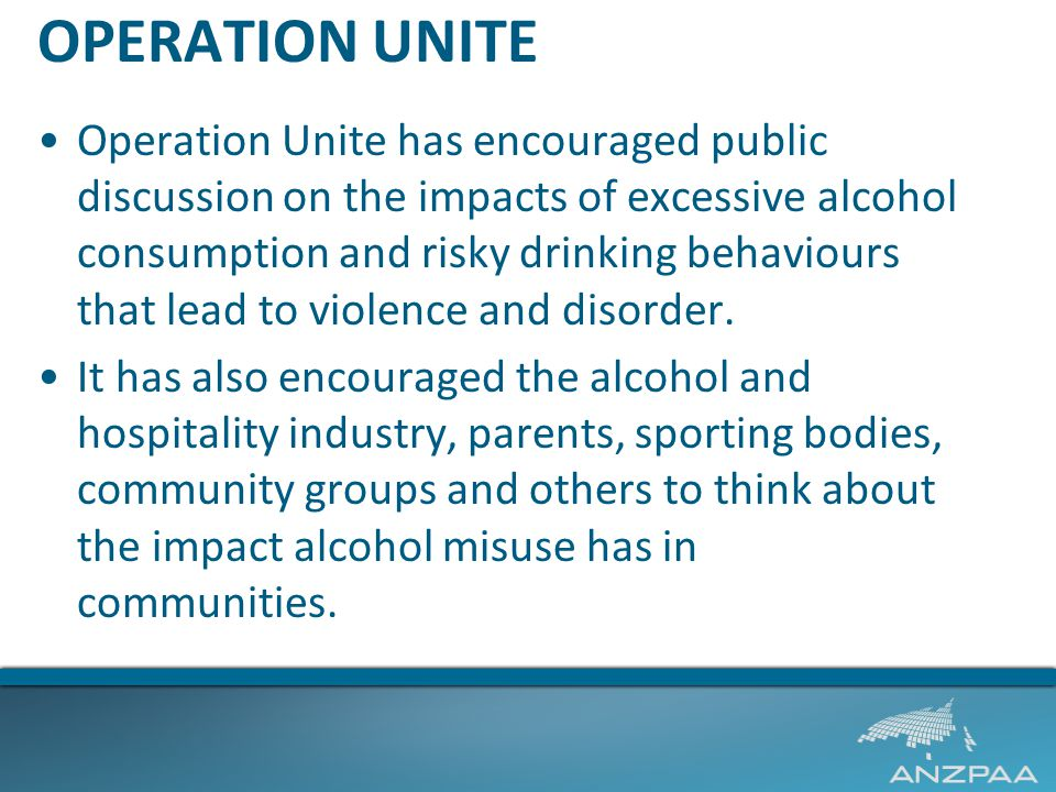 OPERATION UNITE Operation Unite has encouraged public discussion on the impacts of excessive alcohol consumption and risky drinking behaviours that lead to violence and disorder.