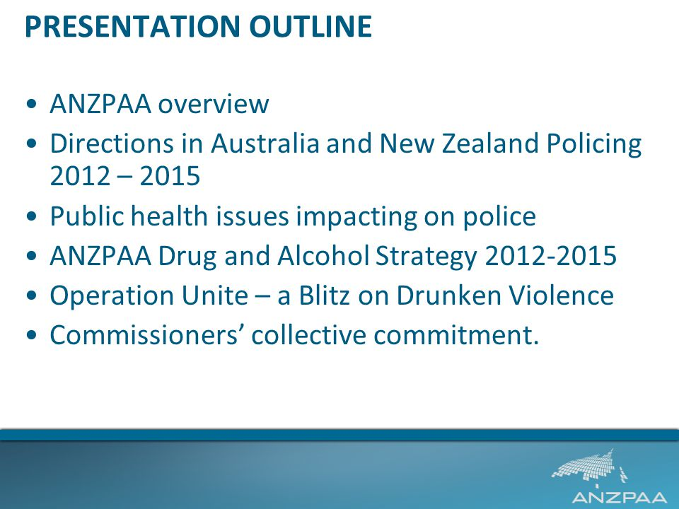 PRESENTATION OUTLINE ANZPAA overview Directions in Australia and New Zealand Policing 2012 – 2015 Public health issues impacting on police ANZPAA Drug and Alcohol Strategy 2012-2015 Operation Unite – a Blitz on Drunken Violence Commissioners' collective commitment.