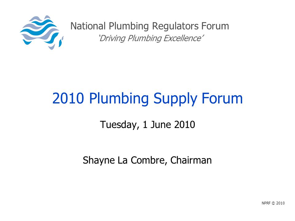 National Plumbing Regulators Forum 'Driving Plumbing Excellence' 2010 Plumbing Supply Forum Tuesday, 1 June 2010 Shayne La Combre, Chairman NPRF © 2010