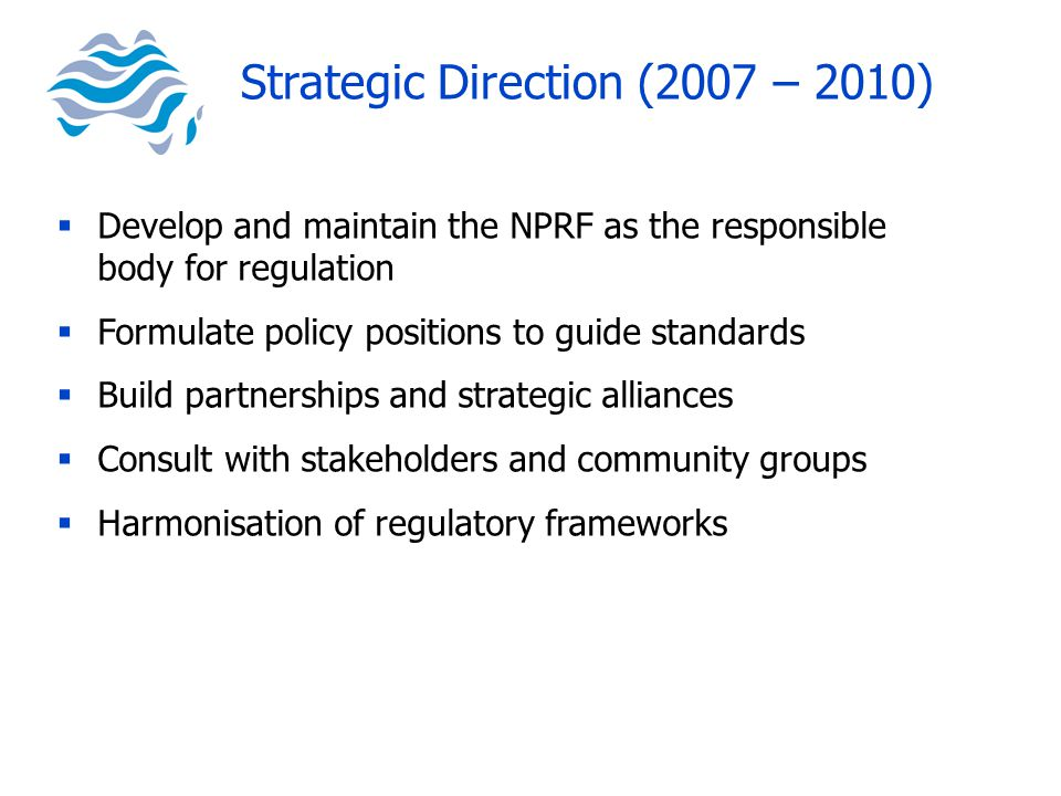  Develop and maintain the NPRF as the responsible body for regulation  Formulate policy positions to guide standards  Build partnerships and strategic alliances  Consult with stakeholders and community groups  Harmonisation of regulatory frameworks Strategic Direction (2007 – 2010)