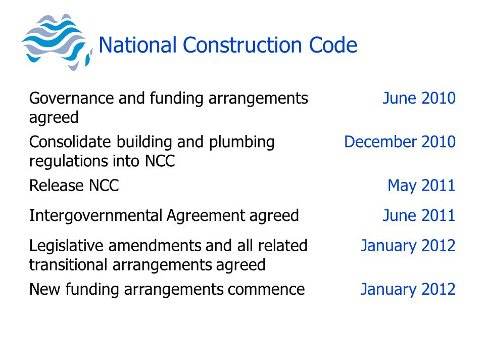 National Construction Code Governance and funding arrangements agreed June 2010 Consolidate building and plumbing regulations into NCC December 2010 Release NCCMay 2011 Intergovernmental Agreement agreedJune 2011 Legislative amendments and all related transitional arrangements agreed January 2012 New funding arrangements commenceJanuary 2012