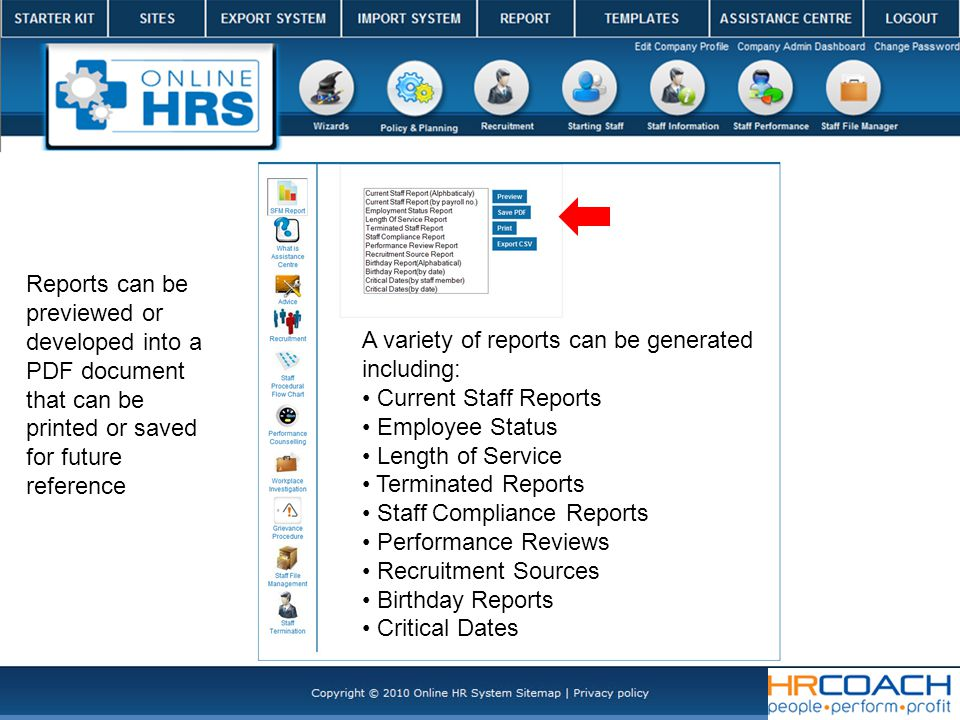 A variety of reports can be generated including: Current Staff Reports Employee Status Length of Service Terminated Reports Staff Compliance Reports Performance Reviews Recruitment Sources Birthday Reports Critical Dates Reports can be previewed or developed into a PDF document that can be printed or saved for future reference