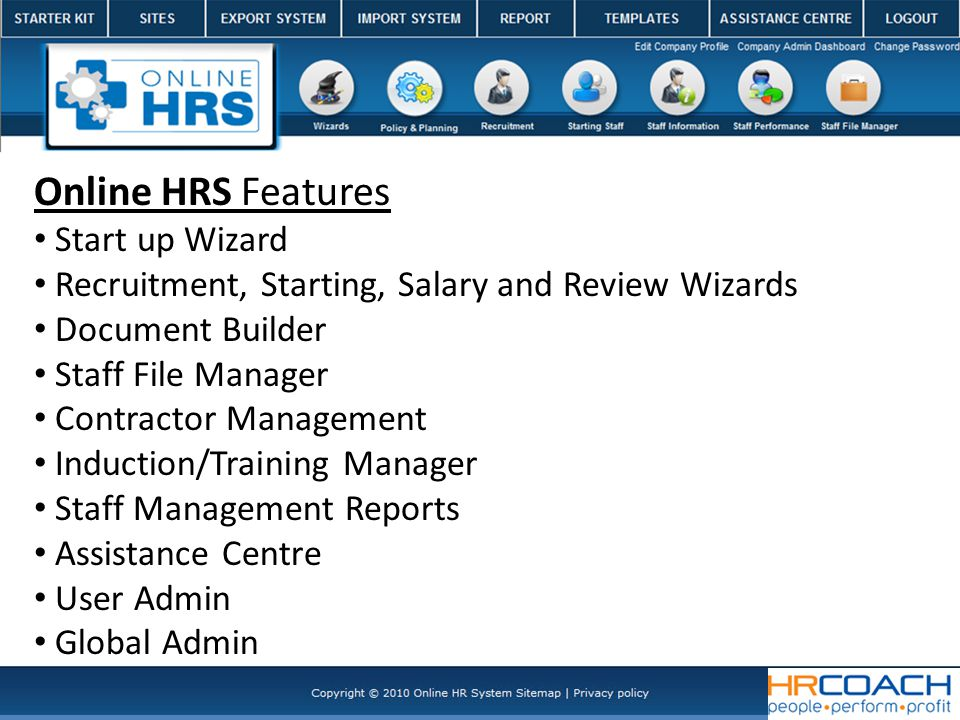 Online HRS Features Start up Wizard Recruitment, Starting, Salary and Review Wizards Document Builder Staff File Manager Contractor Management Induction/Training Manager Staff Management Reports Assistance Centre User Admin Global Admin